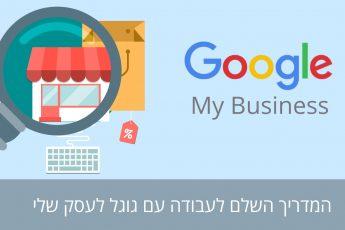 גוגל לעסק שלי – Google my business – גוגל מיי ביזנס – מאות לקוחות מגוגל בלי לשלם אגורה. המדריך המלא