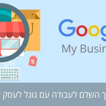 גוגל לעסק שלי - Google my business - גוגל מיי ביזנס - מאות לקוחות מגוגל בלי לשלם אגורה. המדריך המלא