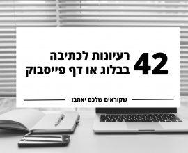 42 רעיונות לכתיבה בבלוג או דף פייסבוק
