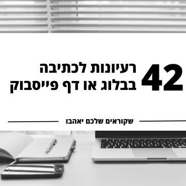 על מה לכתוב בבלוג? 42 או יותר נושאים ורעיונות לכתיבה בבלוג או בדף פייסבוק העסקי שהקוראים שלכם ייאהבו